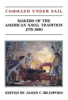 Command Under Sail: Makers of the American Naval Tradition 1775-1850 - Bradford, James C (Editor)
