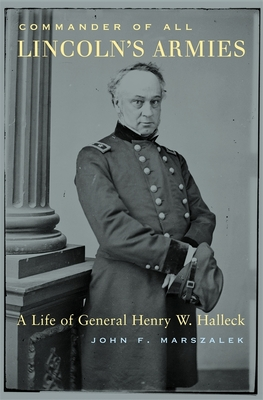Commander of All Lincoln's Armies: A Life of General Henry W. Halleck - Marszalek, John F