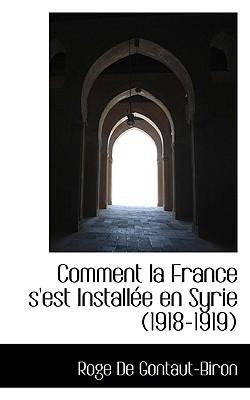 Comment La France S'Est Installee En Syrie (1918-1919) - Gontaut-Biron, Roge De