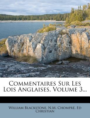 Commentaires Sur Les Lois Anglaises, Volume 3... - Blackstone, William, Sir, and Chompr, N M, and Christian, Ed