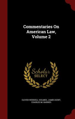 Commentaries on American Law, Volume 2 - Holmes, Oliver Wendell, and Kent, James, and Barnes, Charles M