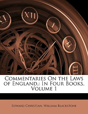 Commentaries on the Laws of England,: In Four Books, Volume 1 - Christian, Edward, and Blackstone, William, Sir