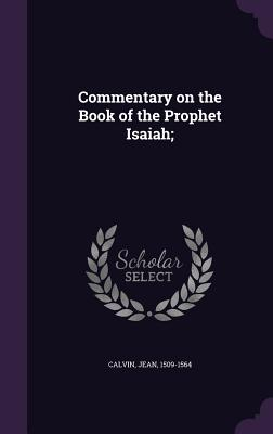 Commentary on the Book of the Prophet Isaiah; - Calvin, Jean