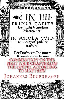 Commentary on the First Four Chapters of the Gospel According to Matthew - Bugenhagen, Johannes, and Dinda, Richard J (Translated by), and Heiser, James D (Foreword by)