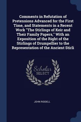 Comments in Refutation of Pretensions Advanced for the First Time, and Statements in a Recent Work the Stirlings of Keir and Their Family Papers, with an Exposition of the Right of the Stirlings of Drumpellier to the Representation of the Ancient Stirli - Riddell, John