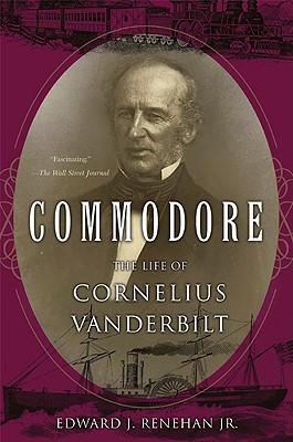 Commodore: The Life of Cornelius Vanderbilt - Renehan, Edward J, Jr.