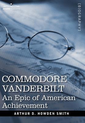 Commodore Vanderbilt: An Epic of American Achievement - Smith, Arthur D Howden
