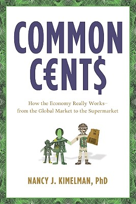 Common Cents: How the Economy Really Works--From the Global Market to the Supermarket - Kimelman, Nancy J, Dr., PhD