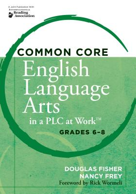 Common Core English Language Arts in a PLC at Work, Grades 6-8 - Fisher, Douglas, and Frey, Nancy, Dr.