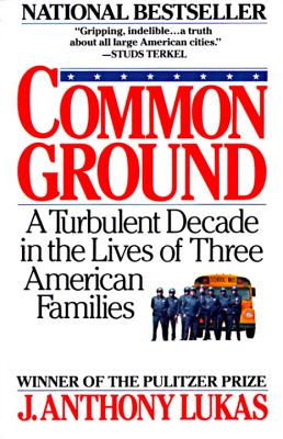 Common Ground: A Turbulent Decade in the Lives of Three American Families - Lukas, J Anthony