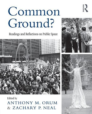 Common Ground?: Readings and Reflections on Public Space - Orum, Anthony M, and Neal, Zachary P