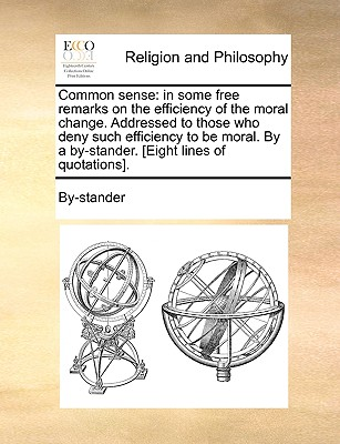 Common Sense: In Some Free Remarks on the Efficiency of the Moral Change. Addressed to Those Who Deny Such Efficiency to Be Moral. by a By-Stander. [Eight Lines of Quotations]. - By-Stander