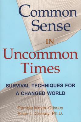 Common Sense in Uncommon Times: Survival Techniques for a Changed World - Meyer-Crissey, Pamela, and Crissey, Brian, and Meyer, Pamela
