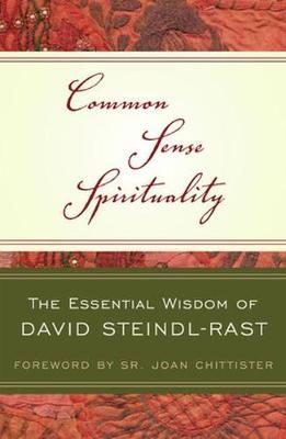 Common Sense Spirituality: The Essential Wisdom of David Steindl-Rast - Steindl-Rast, David, O.S.B., and Chittister, Sr Joan (Foreword by)