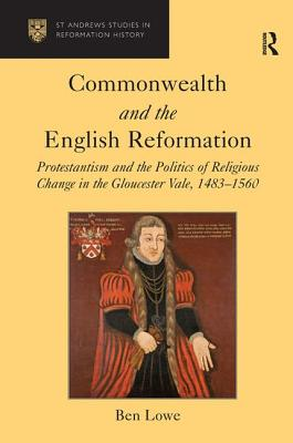 Commonwealth and the English Reformation: Protestantism and the Politics of Religious Change in the Gloucester Vale, 1483-1560 - Lowe, Ben