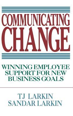 Communicating Change: Winning Employee Support for New Business Goals - Larkin, T J