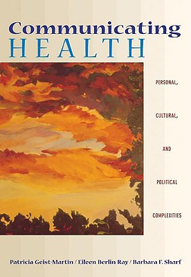Communicating Health: Personal, Cultural, and Political Complexities (with Infotrac) - Geist-Martin, Patricia, and Ray, Eileen Berlin, and Sharf, Barbara F