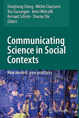 Communicating Science in Social Contexts: New models, new practices - Cheng, Donghong (Editor), and Claessens, Michel (Editor), and Gascoigne, Nicholas R. J. (Editor)
