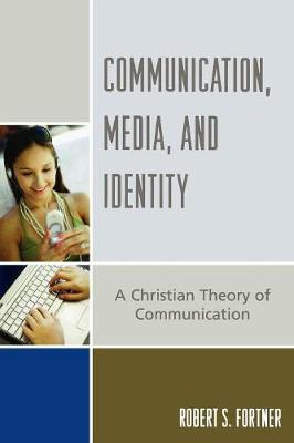 Communication, Media, and Identity: A Christian Theory of Communication - Fortner, Robert S