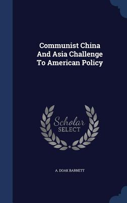 Communist China and Asia Challenge to American Policy - Barnett, A Doak