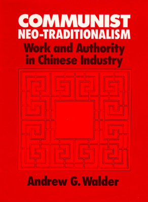 Communist Neo-Traditionalism: Work and Authority in Chinese Industry - Walder, Andrew G