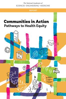 Communities in Action: Pathways to Health Equity - National Academies of Sciences Engineering and Medicine, and Health and Medicine Division, and Board on Population Health and...