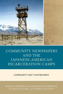 Community Newspapers and the Japanese-American Incarceration Camps: Community, Not Controversy - Dudkewitz, Morgan, and Falcone, Alissa, and Daggett, Renee