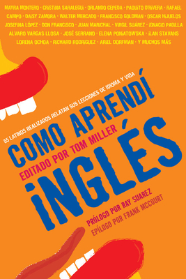 Como aprendi Ingles: 55 Latinos Realizados Relatan Sus Lecciones de Idioma y Vida - Miller, Tom (Editor)