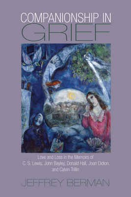 Companionship in Grief: Love and Loss in the Memoirs of C. S. Lewis, John Bayley, Donald Hall, Joan Didion, and Calvin Trillin - Berman, Jeffrey