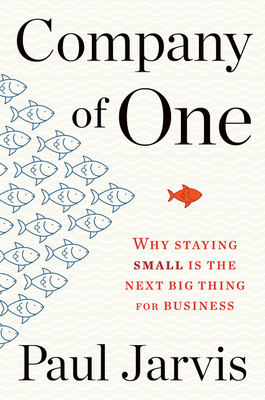Company of One: Why Staying Small Is the Next Big Thing for Business - Jarvis, Paul