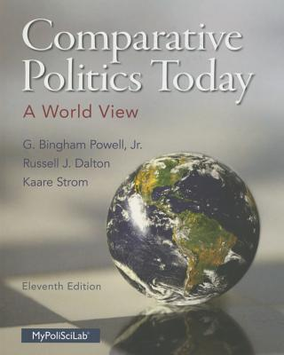 Comparative Politics Today: A World View - Powell, G Bingham, and Dalton, Russell J, and Strom, Kaare