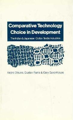 Comparative Technology Choice in Development: The Indian and Japanese Cotton Textile Industries - Otsuka, Keijiro, and Saxonhouse, Gary R, and Itsuka, Keijiro