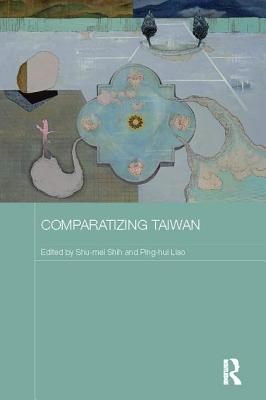 Comparatizing Taiwan - Shih, Shu-mei (Editor), and Liao, Ping-hui (Editor)