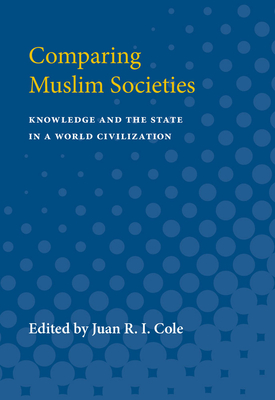 Comparing Muslim Societies: Knowledge and the State in a World Civilization - Cole, Juan R I (Editor)