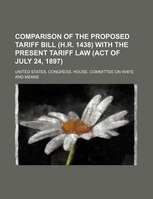 Comparison of the Proposed Tariff Bill (H.R. 1438) with the Present Tariff Law (Act of July 24, 1897) - Means, United States Congress House
