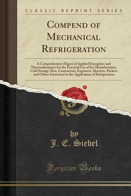 Compend of Mechanical Refrigeration: A Comprehensive Digest of Applied Energetics and Thermodynamics for the Practical Use of Ice Manufacturers, Cold Storage Men, Contractors, Engineers, Brewers, Packers and Others Interested in the Application of Refrige - Siebel, J E