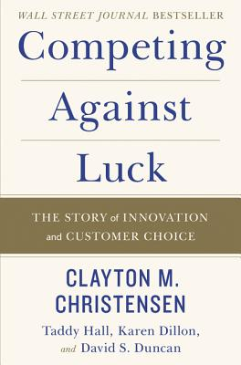 Competing Against Luck: The Story of Innovation and Customer Choice - Christensen, Clayton M, and Hall, Taddy, and Dillon, Karen