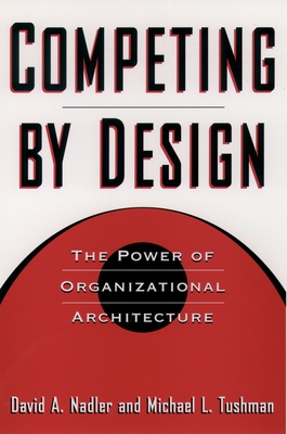 Competing by Design: The Power of Organizational Architecture - Nadler, David, and Tushman, Michael, and Nadler, Mark B