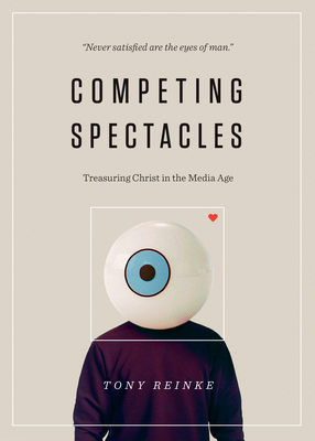 Competing Spectacles: Treasuring Christ in the Media Age - Reinke, Tony