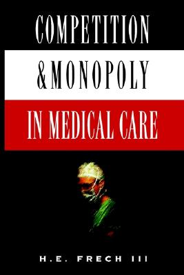 Competition and Monopoly in Medical Care - Frech, H E, III