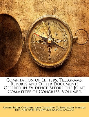 Compilation of Letters, Telegrams, Reports and Other Documents Offered in Evidence Before the Joint Committee of Congress, Volume 2 - United States Congress Joint Committee, States Congress Joint Committee (Creator)