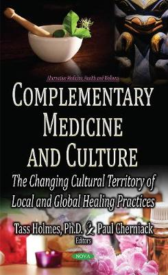 Complementary Medicine & Culture: The Changing Cultural Territory of Local & Global Healing Practices - Holmes, Tass (Editor), and Cherniack, Paul, MD (Editor)