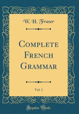 Complete French Grammar, Vol. 1 (Classic Reprint) - Fraser, W H