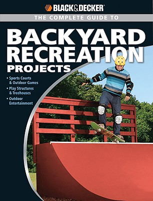 Complete Guide to Backyard Recreation Projects: Sports Courts and Outdoor Games Play Structures and Treehouses Outdoor Entertainment - Smith, Eric
