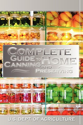 Complete Guide to Home Canning and Preserving - U S Dept of Agriculture, Dept Of Agriculture, and United States