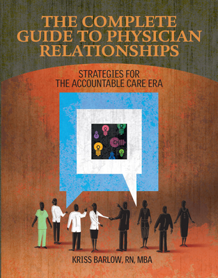 Complete Guide to Physician Relationships: Strategies for the Accountable Care Era - Hcpro, Inc