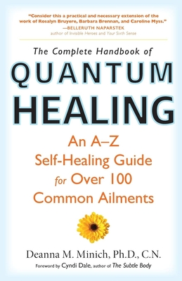 Complete Handbook of Quantum Healing: An A-Z Self-Healing Guide for Over 100 Common Ailments - Minich Phd Cn, Deanna M, and Dale, Cyndi (Foreword by)