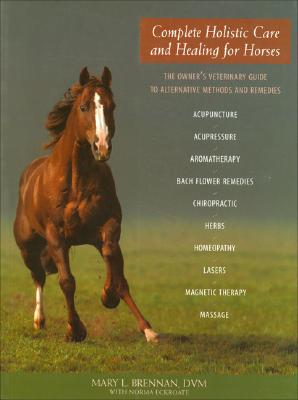 Complete Holistic Care and Healing for Horses: The Owner's Veterinary Guide to Alternative Methods and Rememdies - Brennan, Mary