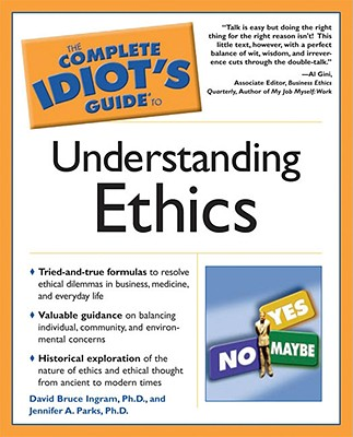 Complete Idiot's Guide to Understanding Ethics - Ingram, David, and Parks, Jennifer, and Parks, Ph D