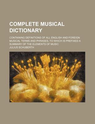 Complete Musical Dictionary; Containing Definitions of All English and Foreign Musical Terms and Phrases, to Which Is Prefixed a Summary of the Elemen - Schuberth, Julius